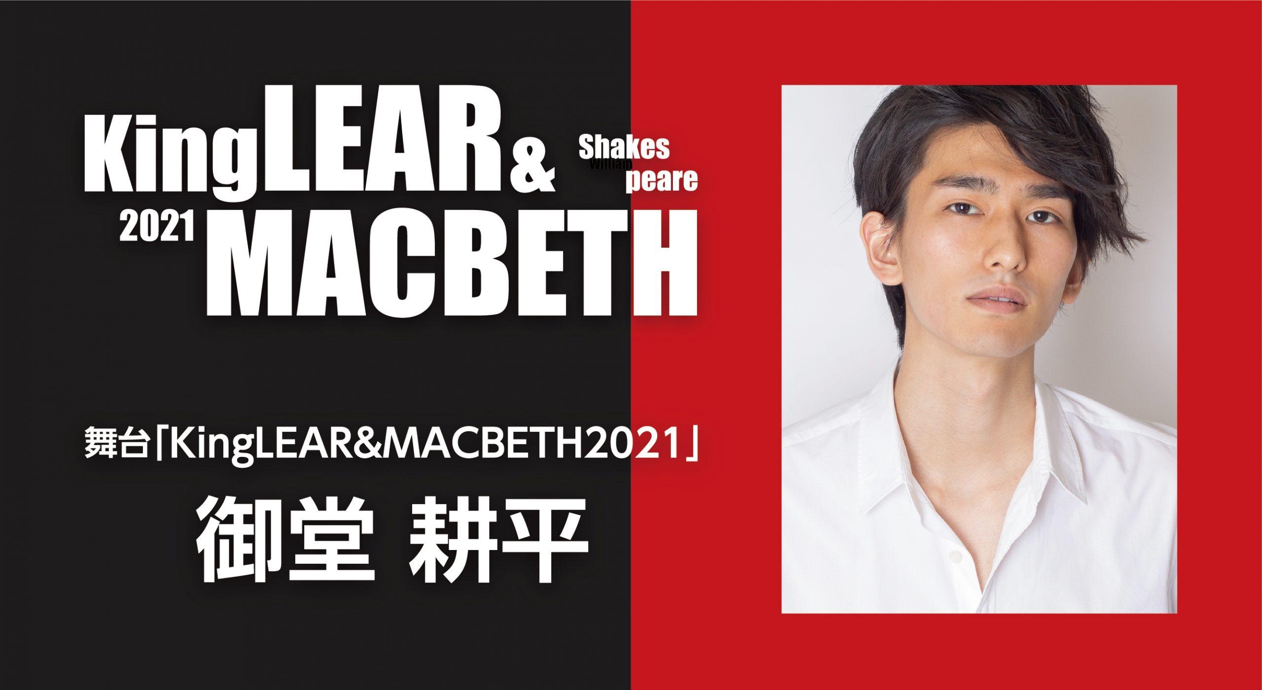 御堂耕平 舞台「KingLEAR&MACBETH2021」